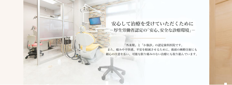 安心して治療を受けたいただくために-厚生労働省認定の「安心、安全な診療環境」- 当院は「外来環」と「か強診」の認定歯科医院です