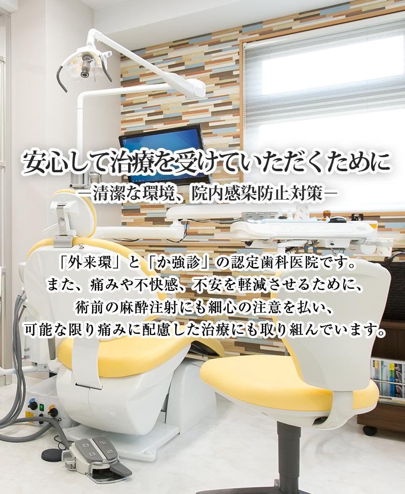 安心して治療を受けたいただくために-清潔な環境、院内感染防止対策- 当院は「外来環」と「か強診」の認定歯科医院です